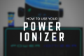 How To Use Your Power Ionizer