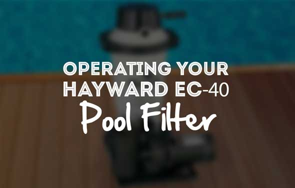 Operating your Hayward EC-40 Pool Filter