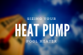 Basic Rules for Sizing Your Heat Pump Pool Heater
