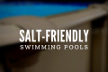 Salt Friendly Swimming Pools