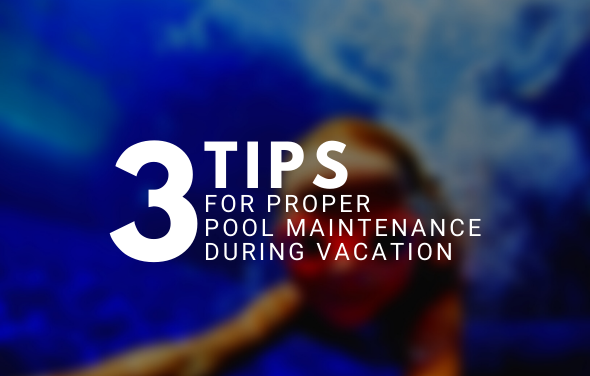 3 Tips for Proper Pool Maintenance During Vacation