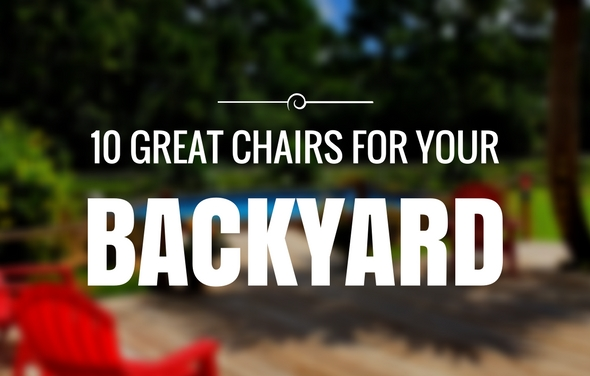 10 Great Chairs for your Patio/Backyard