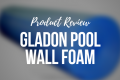 GLADON POOL WALL FOAM – PRODUCT REVIEW
