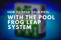 how to open your pool with the pool frog leap system