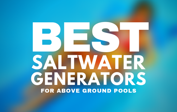 Best Salt Water Chlorine Generators for Above Ground Pools