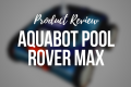 aquabot pool rover max product review