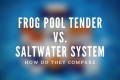 comparing-frog-pool-tender-water-system-to-saltwater-system